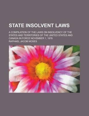 State Insolvent Laws; A Compilation of the Laws on Insolvency of the States and Territories of the United States and Canada in Force November 1, 1878
