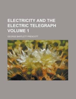 Electricity and the Electric Telegraph Volume 1