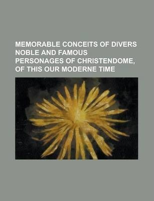 Memorable Conceits of Divers Noble and Famous Personages of Christendome, of This Our Moderne Time