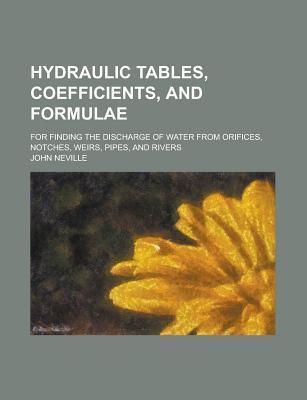 Hydraulic Tables, Coefficients, and Formulae; For Finding the Discharge of Water from Orifices, Notches, Weirs, Pipes, and Rivers