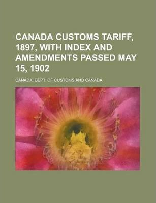 Canada Customs Tariff, 1897, with Index and Amendments Passed May 15, 1902