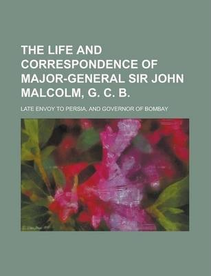The Life and Correspondence of Major-General Sir John Malcolm, G. C. B; Late Envoy to Persia, and Governor of Bombay