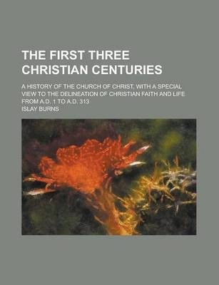 The First Three Christian Centuries; A History of the Church of Christ, with a Special View to the Delineation of Christian Faith and Life from A.D. 1 to A.D. 313