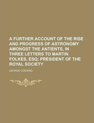 A Further Account of the Rise and Progress of Astronomy Amongst the Antients, in Three Letters to Martin Folkes, Esq