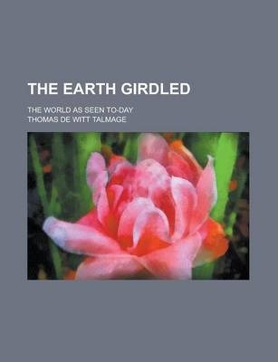 The Earth Girdled; The World as Seen To-Day