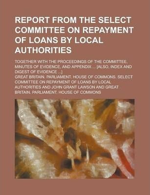 Report from the Select Committee on Repayment of Loans by Local Authorities; Together with the Proceedings of the Committee, Minutes of Evidence, and Appendix ... [Also, Index and Digest of Evidence ...]