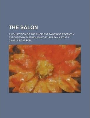 The Salon; A Collection of the Choicest Paintings Recently Executed by Distinguished European Artists ...