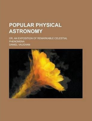 Popular Physical Astronomy; Or, an Exposition of Remarkable Celestial Phenomena
