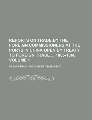 Reports on Trade by the Foreign Commissioners at the Ports in China Open by Treaty to Foreign Trade 1865-1866 Volume 1