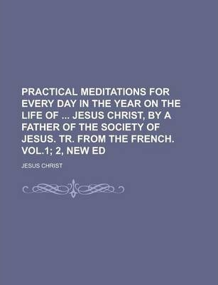 Practical Meditations for Every Day in the Year on the Life of Jesus Christ, by a Father of the Society of Jesus. Tr. from the French. Vol.1