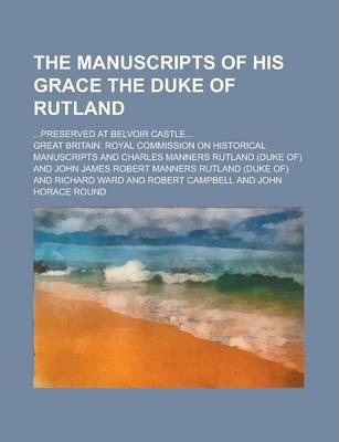 The Manuscripts of His Grace the Duke of Rutland; ...Preserved at Belvoir Castle...