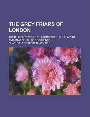 The Grey Friars of London; Their History with the Register of Their Convent and an Appendix of Documents