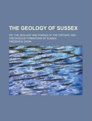 The Geology of Sussex; Or, the Geology and Fossils of the Tertiary and Cretaceous Formations of Sussex