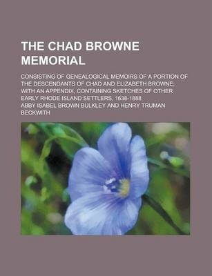 The Chad Browne Memorial; Consisting of Genealogical Memoirs of a Portion of the Descendants of Chad and Elizabeth Browne; With an Appendix, Containing Sketches of Other Early Rhode Island Settlers, 1638-1888