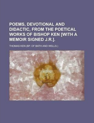 Poems, Devotional and Didactic, from the Poetical Works of Bishop Ken [With a Memoir Signed J.R.]