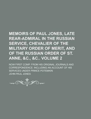 Memoirs of Paul Jones, Late Rear-Admiral in the Russian Service, Chevalier of the Military Order of Merit, and of the Russian Order of St. Anne, &C., Now First Comp. from His Original Journals and Correspondence