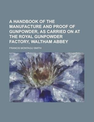 A Handbook of the Manufacture and Proof of Gunpowder, as Carried on at the Royal Gunpowder Factory, Waltham Abbey