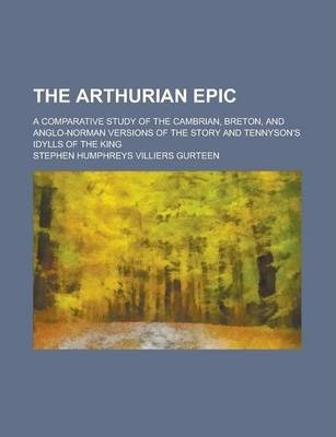 The Arthurian Epic; A Comparative Study of the Cambrian, Breton, and Anglo-Norman Versions of the Story and Tennyson's Idylls of the King