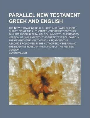 Parallel New Testament Greek and English; The New Testament of Our Lord and Saviour Jesus Christ; Being the Authorised Version Set Forth in 1611 Arranged in Parallel Columns with the Revised Version of 1881 and with the Greek Text