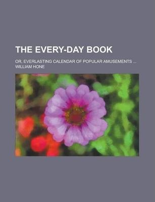 The Every-Day Book; Or, Everlasting Calendar of Popular Amusements ...