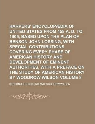 Harpers' Encyclopaedia of United States from 458 A. D. to 1905, Based Upon the Plan of Benson John Lossing, with Special Contributions Covering Every Phase of American History and Development of Eminent Authorities, with a Preface Volume 8