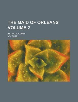 The Maid of Orleans; In Two Volumes Volume 2