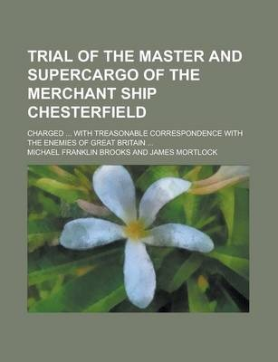 Trial of the Master and Supercargo of the Merchant Ship Chesterfield; Charged ... with Treasonable Correspondence with the Enemies of Great Britain ...
