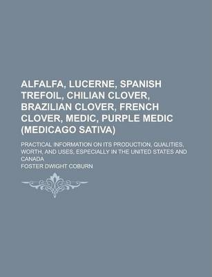 Alfalfa, Lucerne, Spanish Trefoil, Chilian Clover, Brazilian Clover, French Clover, Medic, Purple Medic (Medicago Sativa); Practical Information on Its Production, Qualities, Worth, and Uses, Especially in the United States and Canada