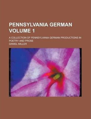Pennsylvania German; A Collection of Pennsylvania German Productions in Poetry and Prose Volume 1