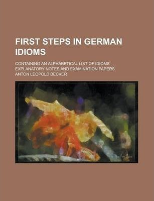 First Steps in German Idioms; Containing an Alphabetical List of Idioms, Explanatory Notes and Examination Papers