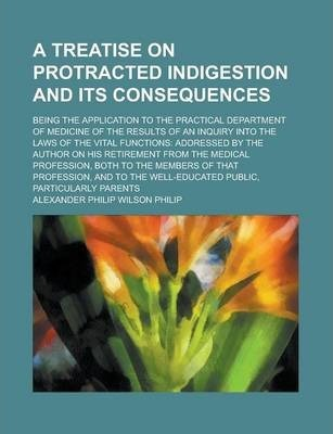 A Treatise on Protracted Indigestion and Its Consequences; Being the Application to the Practical Department of Medicine of the Results of an Inquiry Into the Laws of the Vital Functions