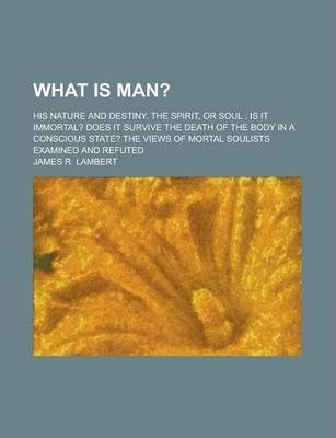 What Is Man?; His Nature and Destiny. the Spirit, or Soul; Is It Immortal? Does It Survive the Death of the Body in a Conscious State? the Views of Mortal Soulists Examined and Refuted