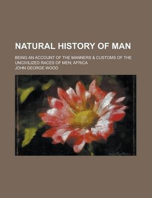 Natural History of Man; Being an Account of the Manners & Customs of the Uncivilized Races of Men; Africa