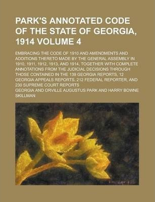 Park's Annotated Code of the State of Georgia, 1914; Embracing the Code of 1910 and Amendments and Additions Thereto Made by the General Assembly in 1910, 1911, 1912, 1913, and 1914, Together with Complete Annotations from the Volume 4