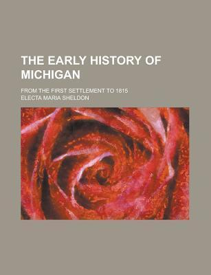 The Early History of Michigan; From the First Settlement to 1815