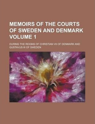 Memoirs of the Courts of Sweden and Denmark; During the Reigns of Christian VII of Denmark and Gustavus III of Sweden Volume 1