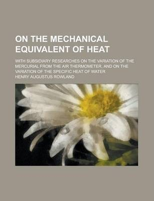 On the Mechanical Equivalent of Heat; With Subsidiary Researches on the Variation of the Mercurial from the Air Thermometer, and on the Variation of the Specific Heat of Water