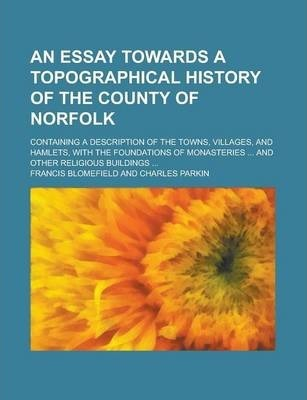 An Essay Towards a Topographical History of the County of Norfolk; Containing a Description of the Towns, Villages, and Hamlets, with the Foundations of Monasteries ... and Other Religious Buildings ...