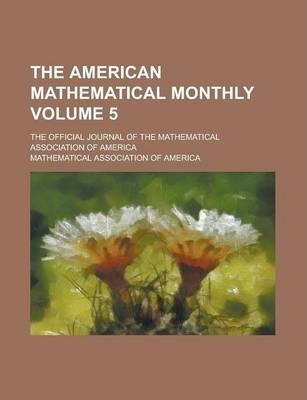 The American Mathematical Monthly; The Official Journal of the Mathematical Association of America Volume 5
