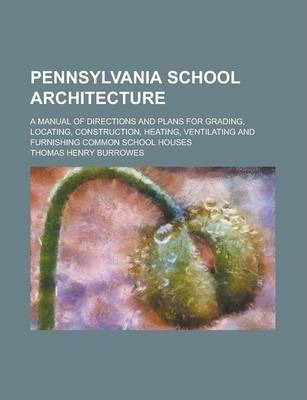Pennsylvania School Architecture; A Manual of Directions and Plans for Grading, Locating, Construction, Heating, Ventilating and Furnishing Common School Houses