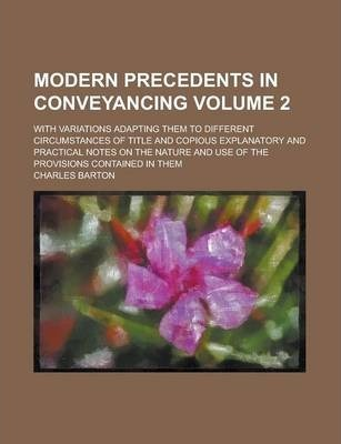 Modern Precedents in Conveyancing; With Variations Adapting Them to Different Circumstances of Title and Copious Explanatory and Practical Notes on the Nature and Use of the Provisions Contained in Them Volume 2