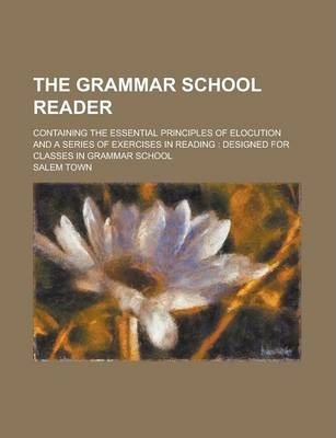 The Grammar School Reader; Containing the Essential Principles of Elocution and a Series of Exercises in Reading