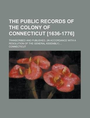 The Public Records of the Colony of Connecticut [1636-1776]; Transcribed and Published, (in Accordance with a Resolution of the General Assembly) ...