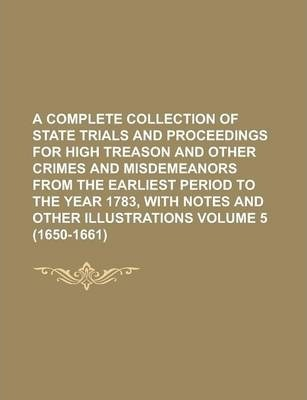 A Complete Collection of State Trials and Proceedings for High Treason and Other Crimes and Misdemeanors from the Earliest Period to the Year 1783, with Notes and Other Illustrations Volume 5 (1650-1661)