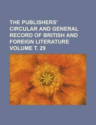 The Publishers' Circular and General Record of British and Foreign Literature Volume . 29