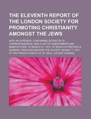 The Eleventh Report of the London Society for Promoting Christianity Amongst the Jews; With an Appendix, Containing Extracts of Correspondence, and a List of Subscribers and Bebefactors, to March 31, 1819. to Which Is Prefixed a Sermon,