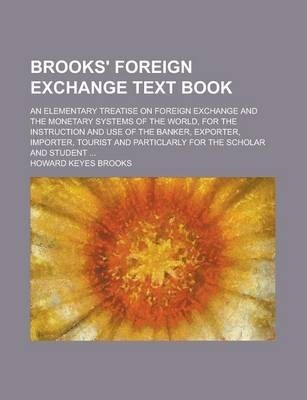 Brooks' Foreign Exchange Text Book; An Elementary Treatise on Foreign Exchange and the Monetary Systems of the World, for the Instruction and Use of the Banker, Exporter, Importer, Tourist and Particlarly for the Scholar and Student ...