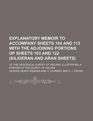 Explanatory Memoir to Accompany Sheets 104 and 113 with the Adjoining Portions of Sheets 103 and 122 (Kilkieran and Aran Sheets); Of the Geological Survey of Ireland, Illustrating a Portion of the County of Galway