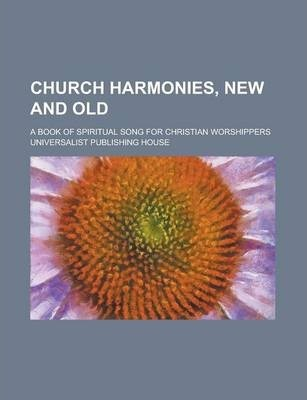Church Harmonies, New and Old; A Book of Spiritual Song for Christian Worshippers