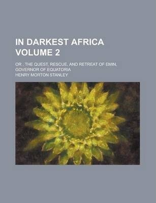 In Darkest Africa; Or, the Quest, Rescue, and Retreat of Emin, Governor of Equatoria Volume 2